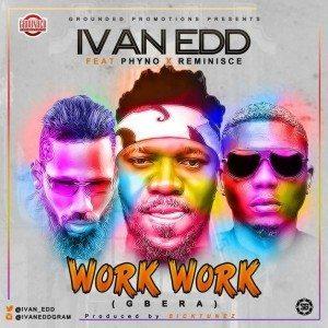 Ivan Edd Ft. Phyno & Reminisce – Work Work (Gbera)