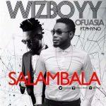 Salambala - Wizboyy ft Phyno