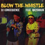 Blow The Whistle - DJ Consequence ft Mayorkun